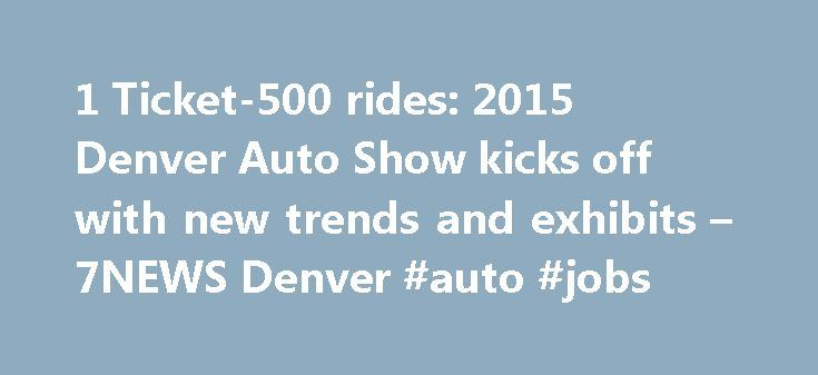 1 Ticket-500 rides: 2015 Denver Auto Show kicks off with new trends and exhibits – 7NEWS Denver #auto #jobs http://philippines.remmont.com/1-ticket-500-rides-2015-denver-auto-show-kicks-off-with-new-trends-and-exhibits-7news-denver-auto-jobs/  #denver auto show # 1 Ticket — 500 rides: 2015 Denver Auto Show kicks off with new trends and exhibits DENVER – The 2015 Denver Auto Show kicked off at the Colorado Convention Center Wednesday and will run through Sunday, featuring several new trends —…