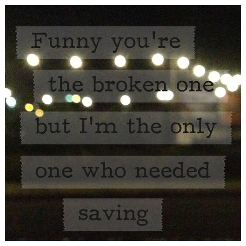 funny you're the broken one but  I'm the only one who needed saving. - rihanna, stay