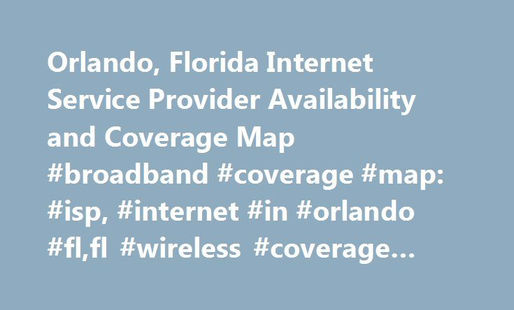 Orlando, Florida Internet Service Provider Availability and Coverage Map #broadband #coverage #map: #isp, #internet #in #orlando #fl,fl #wireless #coverage #maps http://tampa.nef2.com/orlando-florida-internet-service-provider-availability-and-coverage-map-broadband-coverage-map-isp-internet-in-orlando-flfl-wireless-coverage-maps/  # Broadband Internet in Orlando, Florida In Orlando, Florida 100.00% of the population has access to Broadband Internet and the average home download speed is…