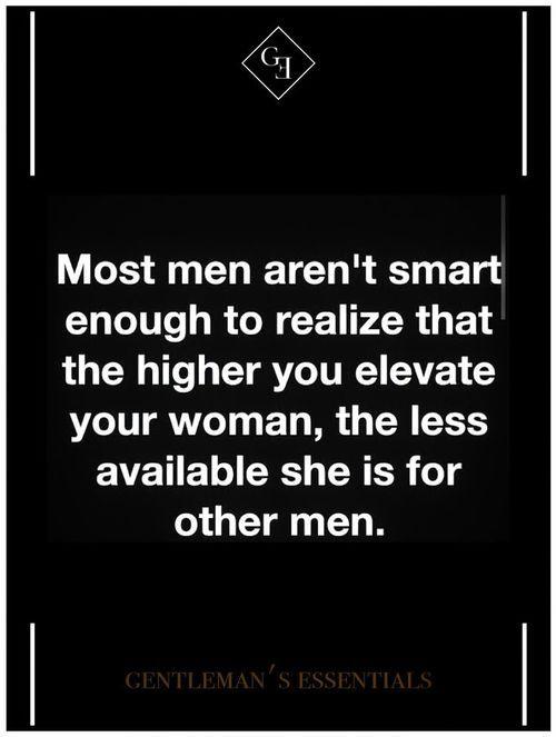 La mayoría de los hombres no son lo suficientemente inteligentes como para darse cuenta de que cuanto más alto se eleva su mujer, la menor disponibilidad de ella es para otros hombres.
