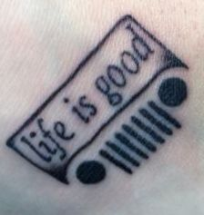 My Jeep tattoo...I love Jeeps more than anything and Life is Good is my favorite quote.