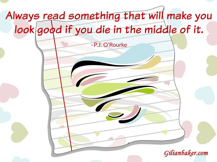 """""""Always read something that will make you look good if you die in the middle of it."""" P. J. O'Rourke"""