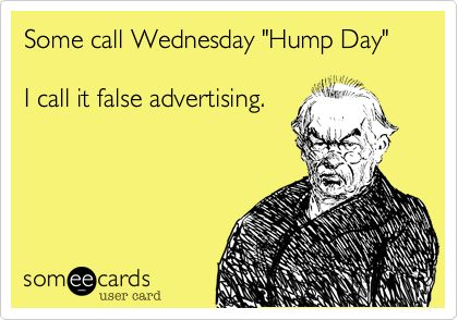 Some call Wednesday 'Hump Day' I call it false advertising.