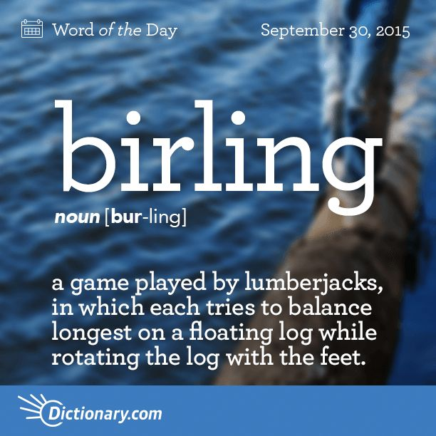 Dictionary.com's Word of the Day - birling - Chiefly Northern U.S. a game played by lumberjacks, in which each tries to balance longest on a floating log while rotating the log with the feet.