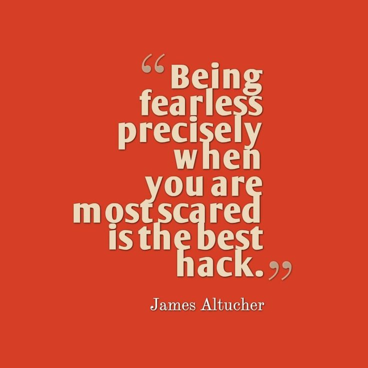 Being fearless precisely when you are most scared is the best hack. — James Altucher True that!