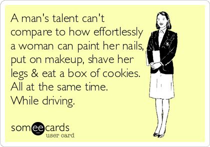 A man's talent can't compare to how effortlessly a woman can paint her nails, put on makeup, shave her legs  eat a box of cookies. All at the same time. While driving.