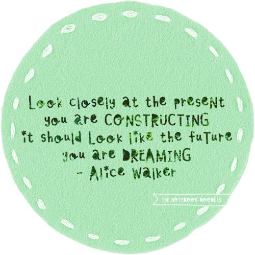 Look closely at the present you are constructing it should look like the future you are dreaming -Alice Walker
