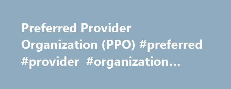 Preferred Provider Organization (PPO) #preferred #provider #organization #insurance http://business.remmont.com/preferred-provider-organization-ppo-preferred-provider-organization-insurance/  # Preferred Provider Organization – PPO What is a 'Preferred Provider Organization – PPO' A preferred provider organization (PPO) is a type of health insurance arrangement that allows plan participants relative freedom to choose the doctors and hospitals they want to visit. Obtaining services from…