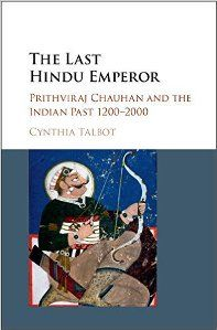 The Last Hindu Emperor : Prithviraj Chauhan and the Indian Past, 1200–2000