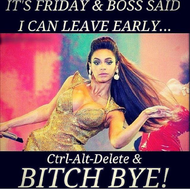 It's Friday bitch BYE!!! Lol