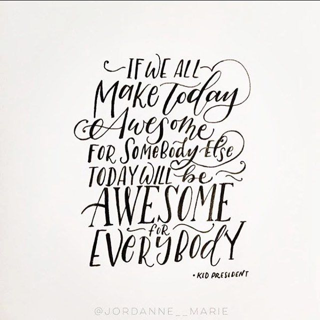 """If we all make today awesome for somebody else today will be awesome for everybody"" -Kid President"
