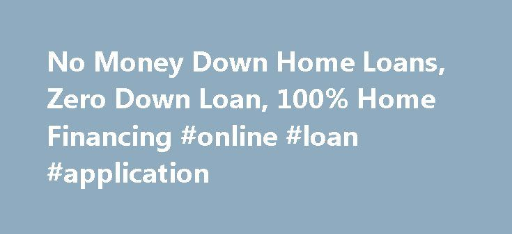 No Money Down Home Loans, Zero Down Loan, 100% Home Financing #online #loan #application http://sweden.remmont.com/no-money-down-home-loans-zero-down-loan-100-home-financing-online-loan-application/  #home financing # No Money Down Home Loans Get More Info on a Fixed No Down Payment Mortgage Loan for 30 Years Our participating lenders practice fair lending with 100% financing for home loan types such as; conventional purchase loans, sub-prime, pick a payment loans, jumbo mortgages, negative…