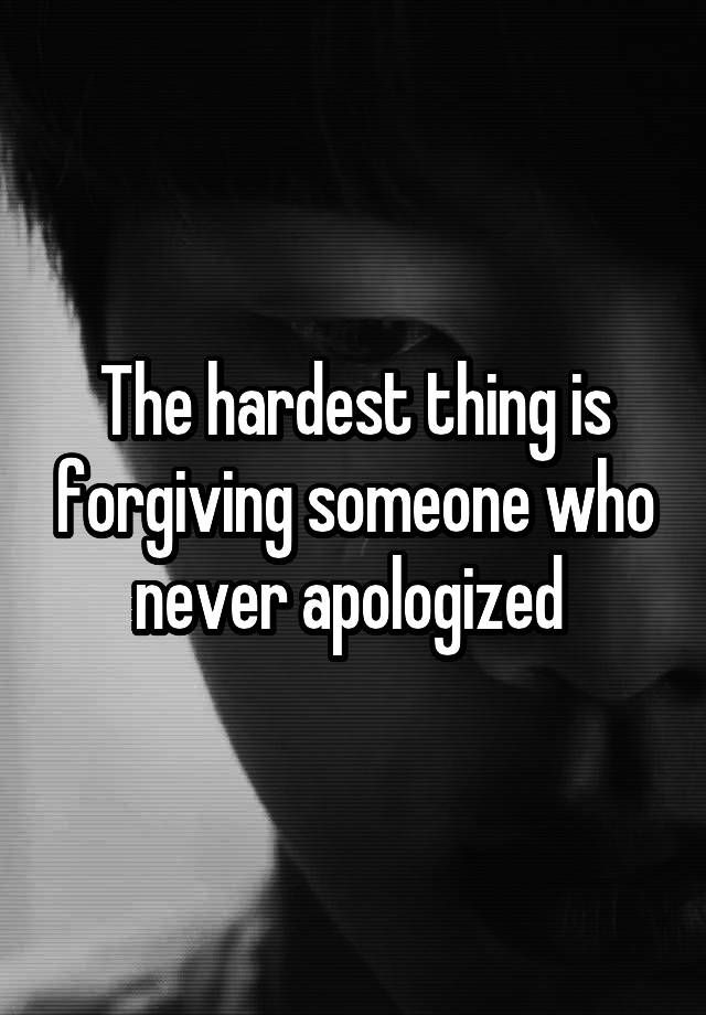 """The hardest thing is forgiving someone who never apologized """