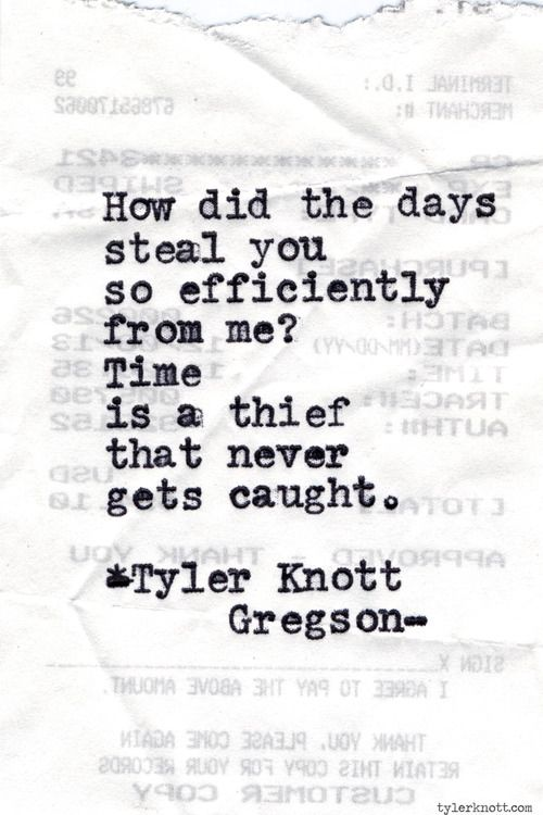 "--how did the days steal you so efficiently from me?-- Tyler Knott Gregson, ""Typewriter Series #638"""