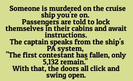 Someone is murdered on the cruise ship you're on. Passengers are told to lock themselvs in their cabins and await instructions...