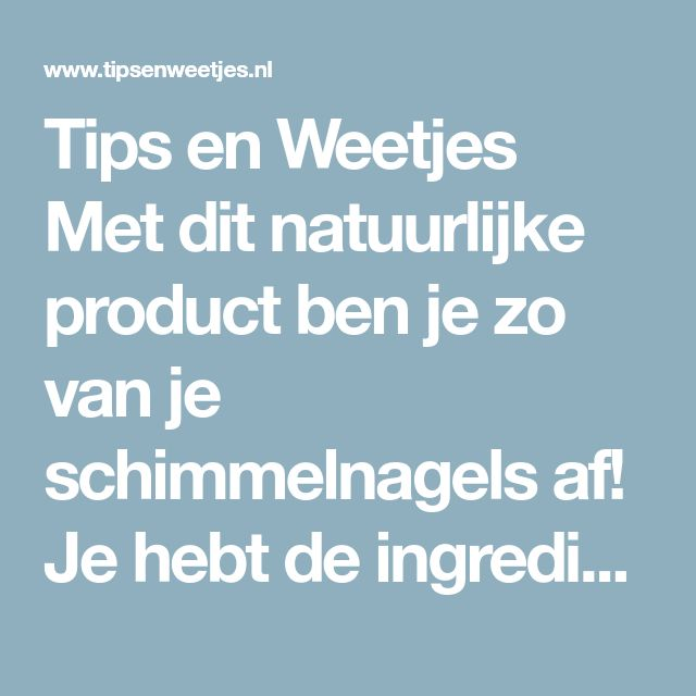 Tips en Weetjes Met dit natuurlijke product ben je zo van je schimmelnagels af! Je hebt de ingrediënten al in huis!
