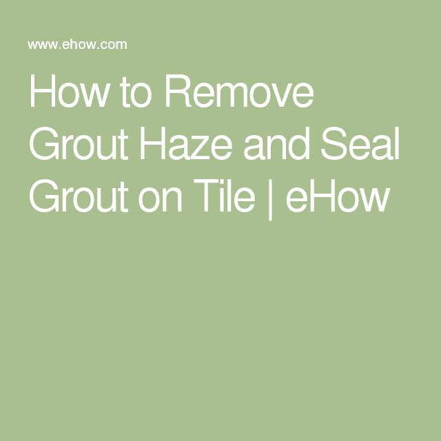 How to Remove Grout Haze and Seal Grout on Tile | eHow