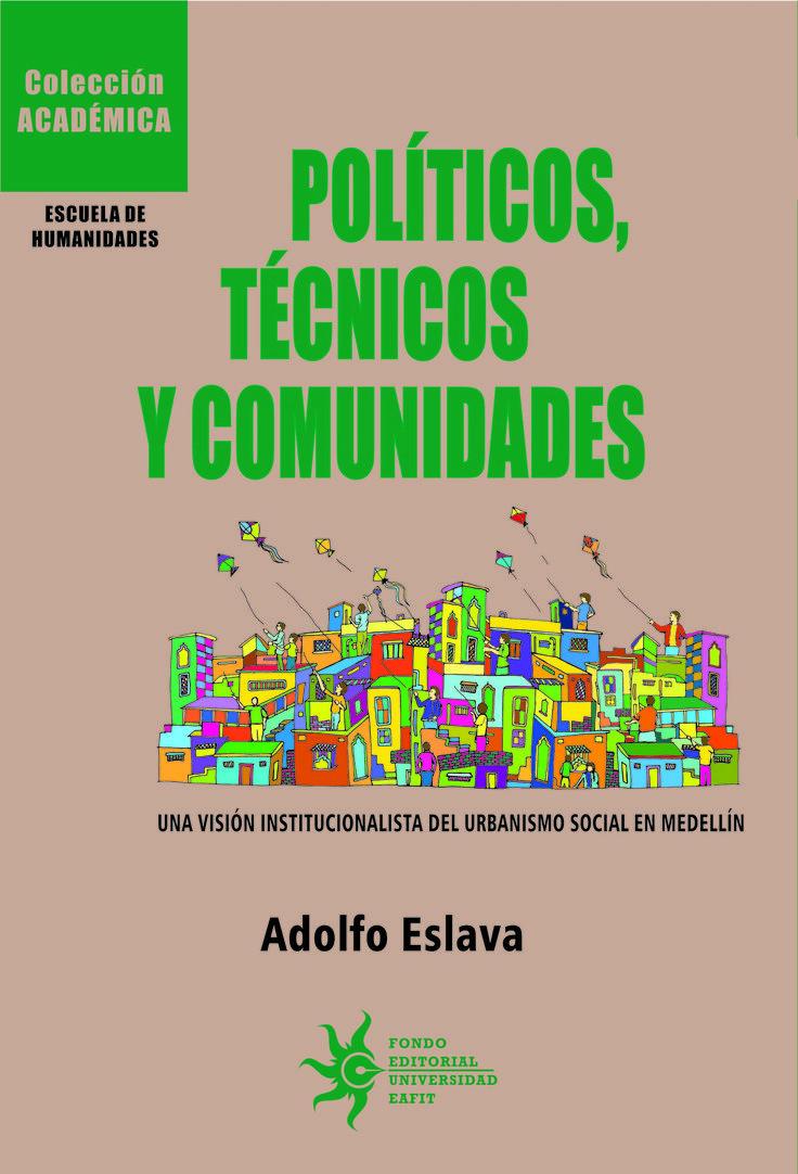 Políticos, técnicos y comunidades de Adolfo Eslava  Una visión institucionalista del urbanismo social en Medellín.  #UniversidadEAFIT #ColecciónAcadémica