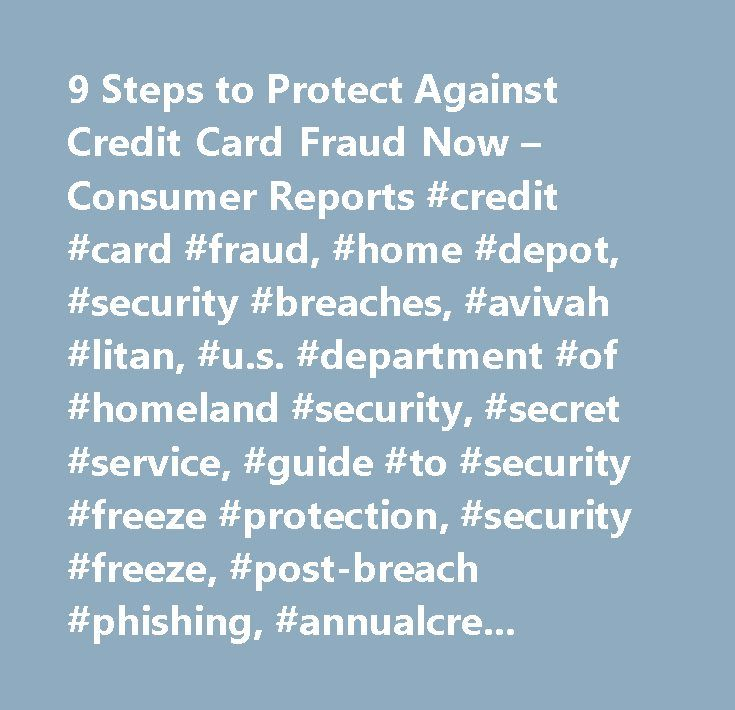 9 Steps to Protect Against Credit Card Fraud Now – Consumer Reports #credit #card #fraud, #home #depot, #security #breaches, #avivah #litan, #u.s. #department #of #homeland #security, #secret #service, #guide #to #security #freeze #protection, #security #freeze, #post-breach #phishing, #annualcreditreport.com, #identity #theft #protection, #checking, #money, #banking #& #credit, #shopping, #consumer #protection, #credit #cards…