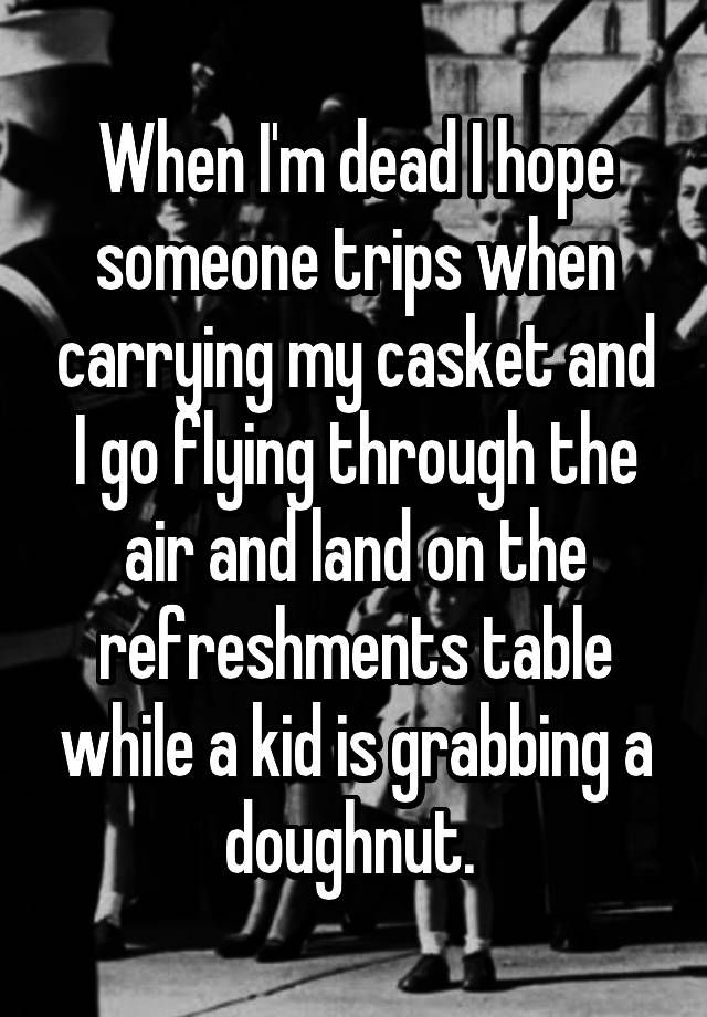 """""""When I'm dead I hope someone trips when carrying my casket and I go flying through the air and land on the refreshments table while a kid is grabbing a doughnut. """""""