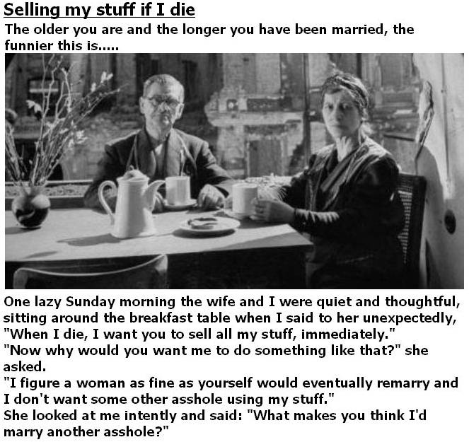 """One lazy Sunday morning the wife and I were quiet and thoughtful, sitting around the breakfast table when I said to her unexpectedly, """"When I die, I want you to sell all my stuff, immediately.""""    """"Now why would you want me to do something like that?"""" she asked.    """"I figure a woman as fine as yourself would eventually remarry and I don't want some other asshole using my stuff.""""    She looked at me intently and said: """"What makes you think I'd marry another asshole?"""""""