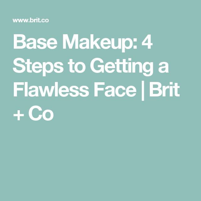 Base Makeup: 4 Steps to Getting a Flawless Face | Brit + Co