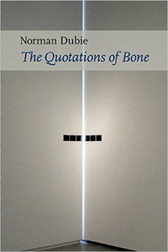 Griffin Poetry Prize 2016 International Shortlist - The Quotations of Bone, by Norman Dubie