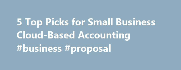 5 Top Picks for Small Business Cloud-Based Accounting #business #proposal http://bank.nef2.com/5-top-picks-for-small-business-cloud-based-accounting-business-proposal/  #business accounting software # 5 Top Picks for Small Business Cloud-Based Accounting Small business owners don't need to purchase expensive business accounting software programs or spend hours lost in complicated reports. Any accounting software will provide the basic applications for accounting tasks, but packages designed…