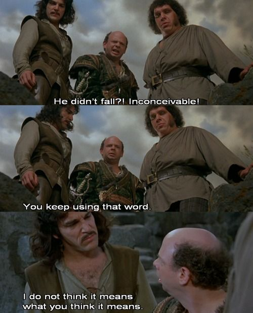 You keep using that word . . . I do not think it means what you think it means. haha Princess Bride