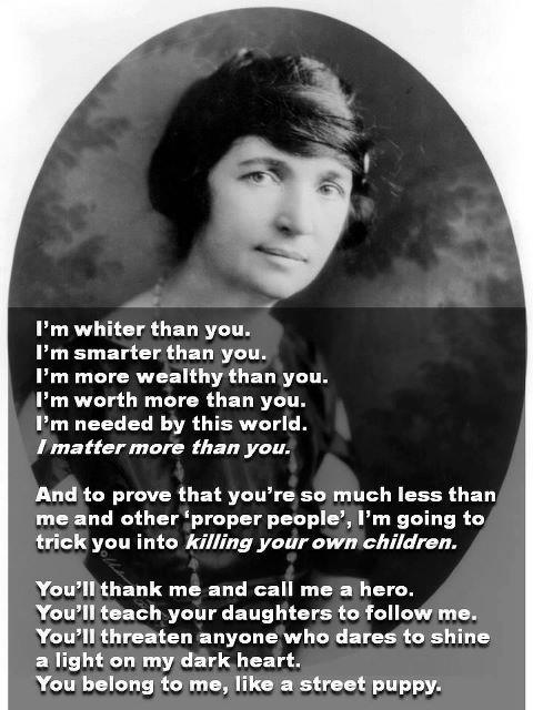 Margaret Sanger  Racist, Eugenicist  Founder of Planned Parenthood and Illuminati/friend of Hitler....and our government supports this???????  Women, wake up.