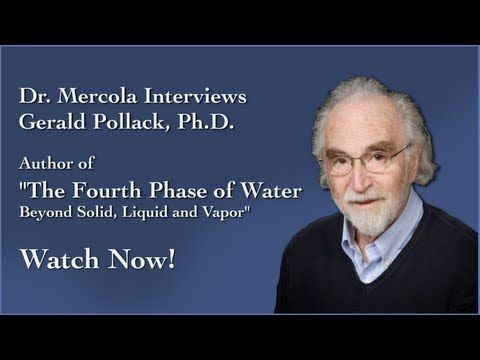 The Fourth Phase of Water – What You Don't Know About Water, and Really Should - See more at: http://www.wakingtimes.com/2013/08/23/the-fourth-phase-of-water-what-you-dont-know-about-water-and-really-should/#sthash.roIS0Uq7.dpuf… Dr. Mercola Interviews Dr. Pollack