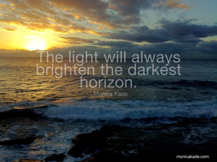 The light will always brighten the darkest horizon - Monica Kade