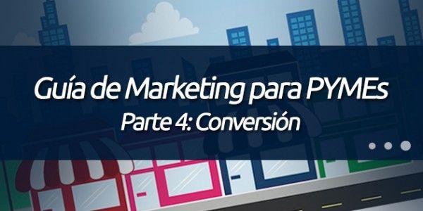 Parte 4: Conversión. http://blog.pagoranking.com/guia-marketing-por-internet-para-pymes-parte-4-conversion/