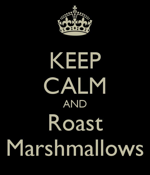 KEEP CALM AND Roast Marshmallow.... lol! jk we would never do that Marshamallow! lol heheheheeh :P