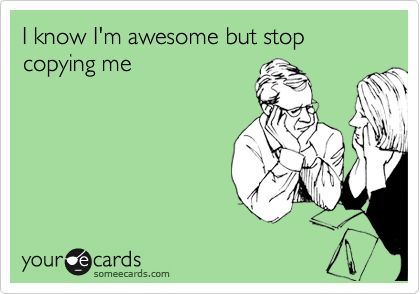 I know I'm awesome but stop copying me... lol. this has more underlying meaning then anyone knows! :P
