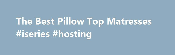 The Best Pillow Top Matresses #iseries #hosting http://south-carolina.remmont.com/the-best-pillow-top-matresses-iseries-hosting/  # The Best Pillow Top Mattresses Pillow Top Mattresses Review Why Get a Pillow Top Mattress? If you find yourself dreading sleep each night, you might need a pillow top mattress. If lying in bed feels like you re on a piece of wood, you might need a pillow top mattress. If you spend the night tossing and turning only to wake up with countless aches and pains, you…