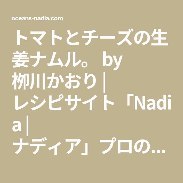 トマトとチーズの生姜ナムル。 by 栁川かおり | レシピサイト「Nadia | ナディア」プロの料理を無料で検索