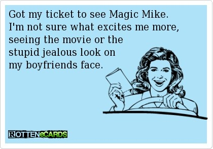 Got my ticket to see Magic Mike. Im not sure what excites me more, seeing the movie or the stupid jealous look on my boyfriends face.