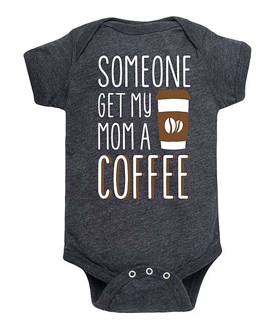 Shop baby onesies starting at $9.99. Limited time only. Shop Heather Charcoal 'Get My Mom a Coffee' Bodysuit for infants. A cheeky graphic adds a playful touch to this cozy cotton-blend bodysuit, featuring a lap neck and bottom snaps for quick and easy changes.