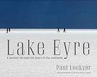 May: Lake Eyre: A Journey to the Heart of the Continent | Paul Lockyer