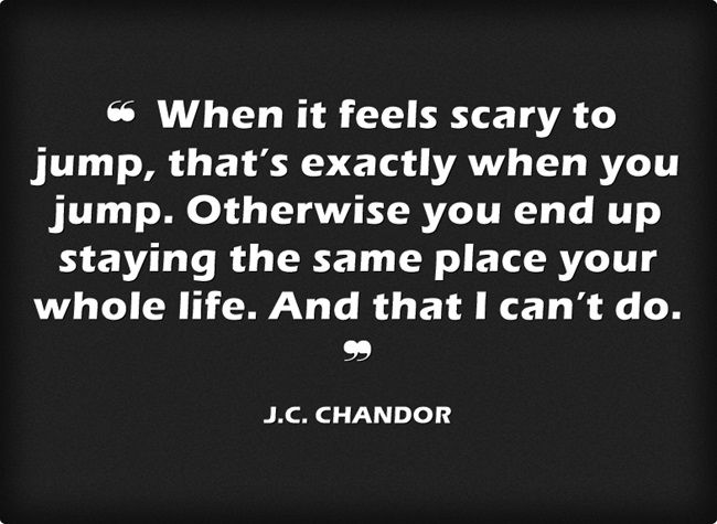 ❝ When it feels scary to jump, that's exactly when you jump. Otherwise you end up staying the same place your whole life. And that I can't do. ❞