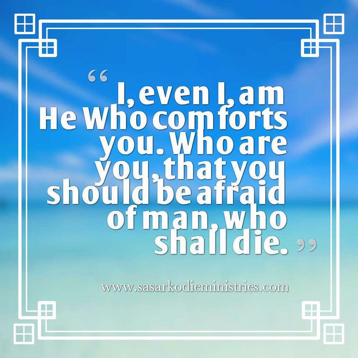 """I I am he who comforts you; who are you that you are afraid of man who dies of the son of man who is made like grass and have forgotten the LORD your Maker who stretched out the heavens and laid the foundations of the earth and you fear continually all the day because of the wrath of the oppressor when he sets himself to destroy? And where is the wrath of the oppressor?(Isaiah 51:12-13 ESV)  Let the text itself be taken as the portion for today. There is no need to enlarge upon it…"