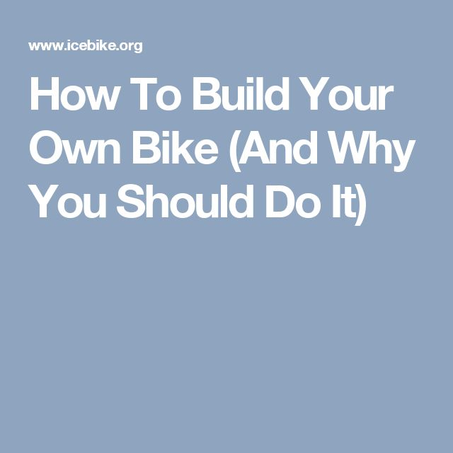 How To Build Your Own Bike (And Why You Should Do It)