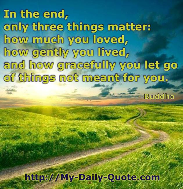 Buddha Quote:  In the end, only 3 things matter.....