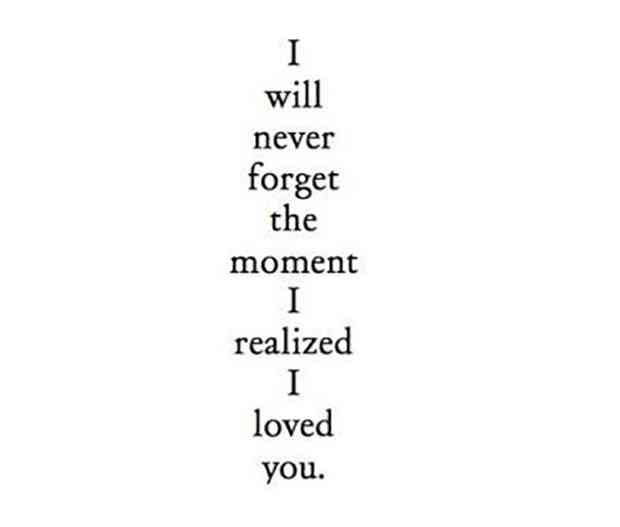 """I will never forget the moment I realized I loved you."""