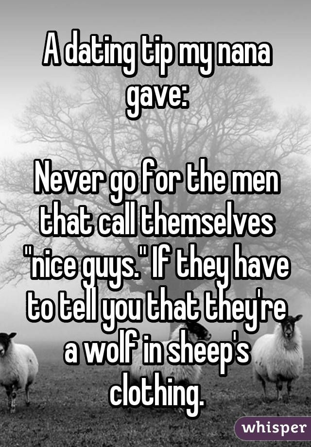 "A dating tip my nana gave:  Never go for the men that call themselves ""nice guys."" If they have to tell you that they're a wolf in sheep's clothing."