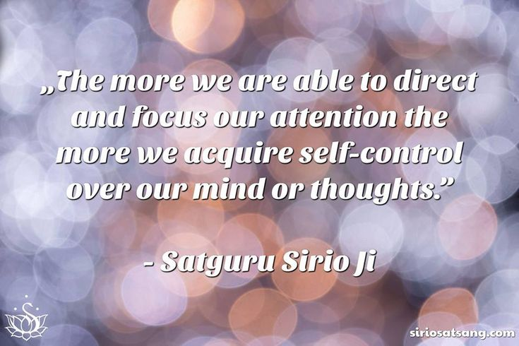 """The more we are able to direct and focus our attention, the more we acquire self-control over our mind or thoughts."" 