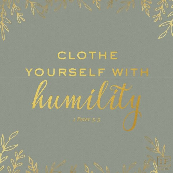 Clothe your self with humility.