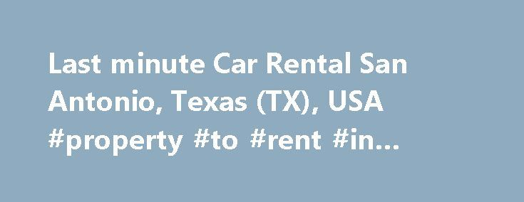 Last minute Car Rental San Antonio, Texas (TX), USA #property #to #rent #in #london http://renta.remmont.com/last-minute-car-rental-san-antonio-texas-tx-usa-property-to-rent-in-london/  #last minute car rental deals # Last minute rental cars in downtown around San Antonio in Texas 7 mi / 11.27 km Car rental last minute San Antonio in Texas, USA is a perfect economical choice allowing you to save money on car rental deals! Daily and weekly car rental companies offer special car rental rates…