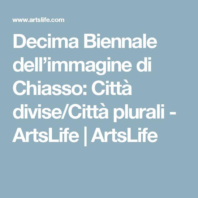 Decima Biennale dell'immagine di Chiasso: Città divise/Città plurali - ArtsLife |   ArtsLife